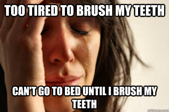 Too tired to brush my teeth can't go to bed until i brush my teeth - Too tired to brush my teeth can't go to bed until i brush my teeth  First World Problems
