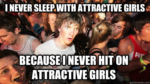 I never sleep with attractive girls because i never hit on attractive girls  - I never sleep with attractive girls because i never hit on attractive girls   Sudden Clarity Clarence