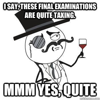 I say, these final examinations are quite taxing. Mmm yes, quite - I say, these final examinations are quite taxing. Mmm yes, quite  Fancy