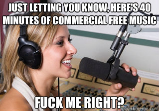 Just letting you know, here's 40 minutes of commercial free music fuck me right? - Just letting you know, here's 40 minutes of commercial free music fuck me right?  scumbag radio dj