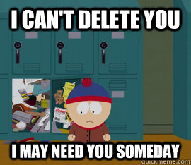 I can't delete you I may need you someday - I can't delete you I may need you someday  Hoarding stan