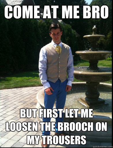 COME AT ME BRO But first let me loosen the brooch on my trousers