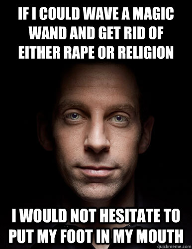 If I could wave a magic wand and get rid of either Rape or Religion I would not hesitate to put my foot in my mouth - If I could wave a magic wand and get rid of either Rape or Religion I would not hesitate to put my foot in my mouth  Scumbag Sam Harris