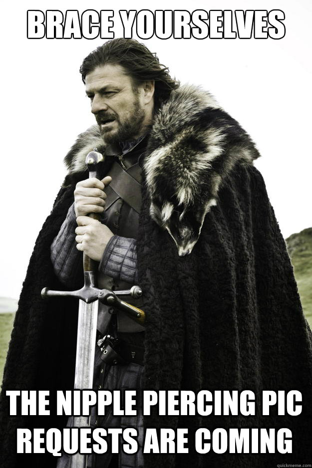 Brace Yourselves  The nipple piercing pic requests are coming - Brace Yourselves  The nipple piercing pic requests are coming  Winter is coming