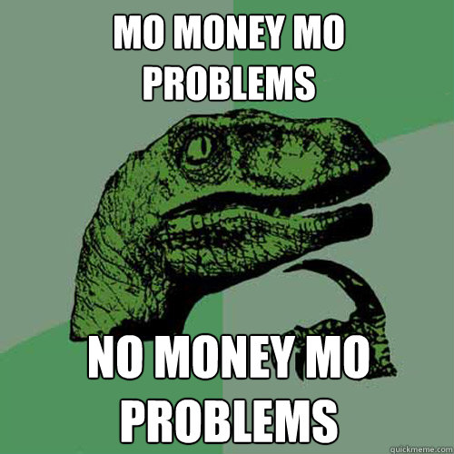 mo money mo  problems no money mo problems - mo money mo  problems no money mo problems  Philosoraptor
