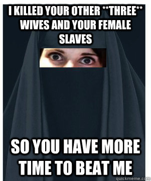 I killed your other **THREE** wives and your female slaves so you have more time to beat me - I killed your other **THREE** wives and your female slaves so you have more time to beat me  Overly Attached Muslim Girlfriend