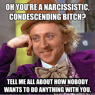 Oh you're a narcissistic, condescending bitch? Tell me all about how nobody wants to do anything with you. - Oh you're a narcissistic, condescending bitch? Tell me all about how nobody wants to do anything with you.  Condescending Wonka