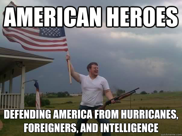 american heroes defending america from hurricanes, foreigners, and intelligence  - american heroes defending america from hurricanes, foreigners, and intelligence   Overly Patriotic American