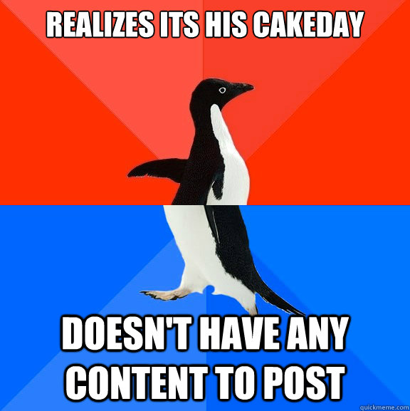 Realizes its his cakeday doesn't have any content to post - Realizes its his cakeday doesn't have any content to post  Socially Awesome Awkward Penguin