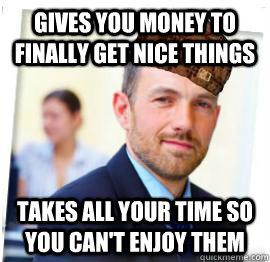 gives you money to finally get nice things takes all your time so you can't enjoy them
