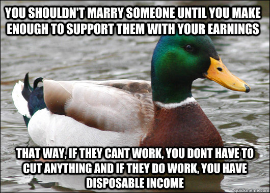 you shouldn't marry someone until you make enough to support them with your earnings that way, if they cant work, you dont have to cut anything and if they do work, you have disposable income - you shouldn't marry someone until you make enough to support them with your earnings that way, if they cant work, you dont have to cut anything and if they do work, you have disposable income  Actual Advice Mallard