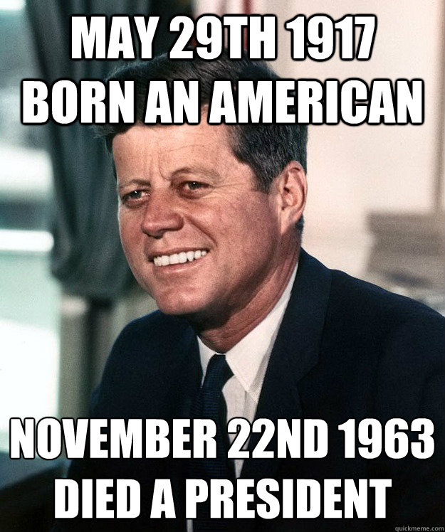 May 29th 1917 Born an american November 22nd 1963 Died a President - May 29th 1917 Born an american November 22nd 1963 Died a President  Good Guy Kennedy