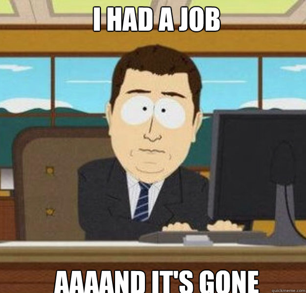I had a job AAAAND It's gone - I had a job AAAAND It's gone  And its gone