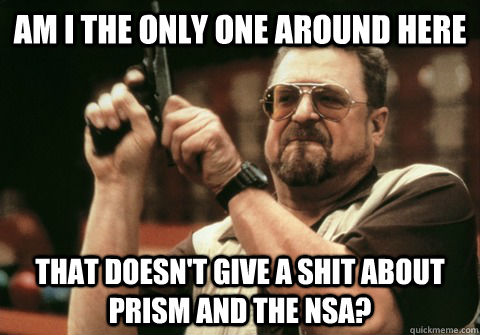 Am i the only one around here That doesn't give a shit about prism and the nsa? - Am i the only one around here That doesn't give a shit about prism and the nsa?  Am I the only one