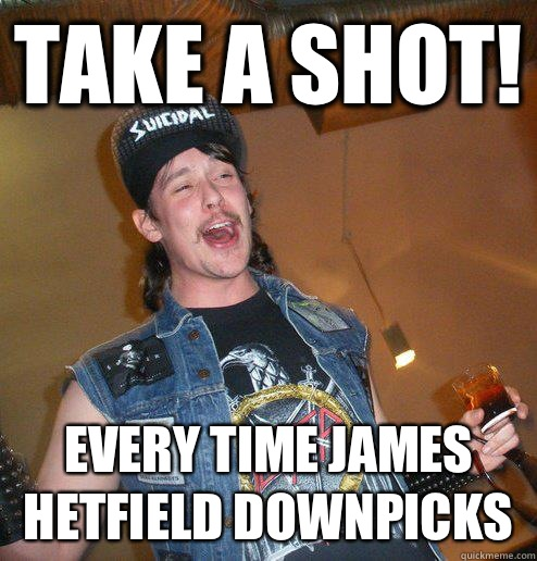 Take a Shot! every time James Hetfield downpicks - Take a Shot! every time James Hetfield downpicks  Extremely Drunk Metalhead