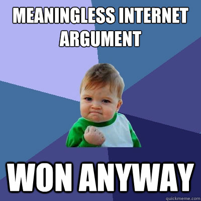 meaningless internet argument won anyway - meaningless internet argument won anyway  Success Kid