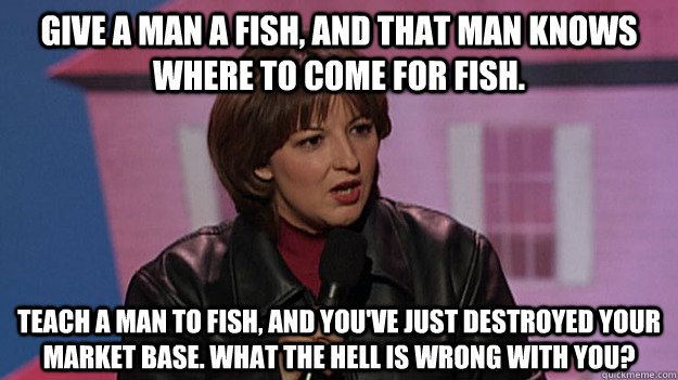 Give a man a fish and that man knows where to come for for Teach a man to fish