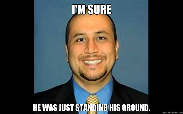 I'm sure  He was just standing his ground.  George Zimmerman