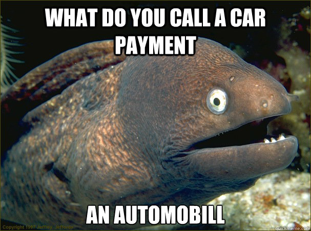 what do you call a car payment AN AUTOMOBILL - what do you call a car payment AN AUTOMOBILL  Bad Joke Eel