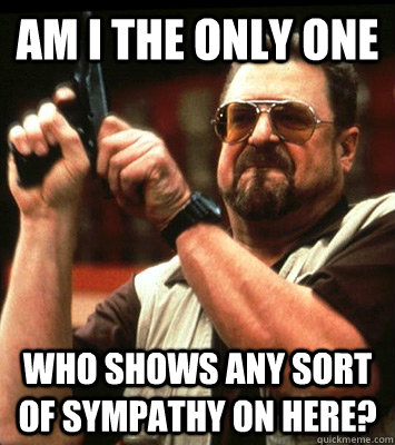 AM I THE ONLY ONE  who shows any sort of sympathy on here? - AM I THE ONLY ONE  who shows any sort of sympathy on here?  Misc