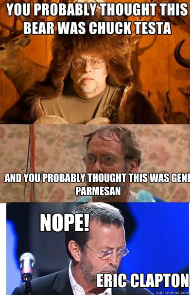 and you probably thought this was gene parmesan Nope! eric clapton