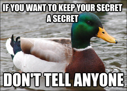 If you want to keep your secret a secret don't tell anyone - If you want to keep your secret a secret don't tell anyone  Actual Advice Mallard