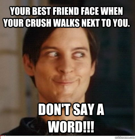 your best friend face when your crush walks next to you. don't say a word!!! - your best friend face when your crush walks next to you. don't say a word!!!  Creepy Tobey Maguire
