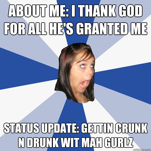 About me: i thank god for all he's granted me status update: gettin crunk n drunk wit mah gurlz - About me: i thank god for all he's granted me status update: gettin crunk n drunk wit mah gurlz  Annoying Facebook Girl