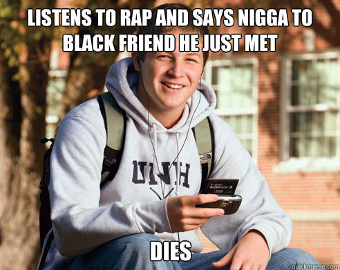 listens to rap and says nigga to black friend he just met dies - listens to rap and says nigga to black friend he just met dies  College Freshman
