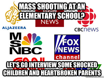 Mass shooting at an elementary school? Let's go interview some shocked children and heartbroken parents - Mass shooting at an elementary school? Let's go interview some shocked children and heartbroken parents  Scumbag News Stations