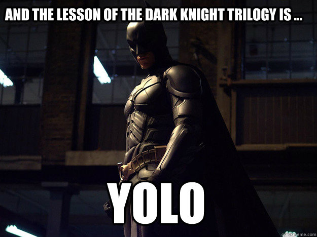 and the lesson of the dark knight trilogy is ... yolo