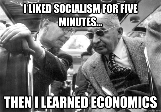 4705924294164f90129d9269f97c5ee3334f003876c4a108cf606bf8e70d7bf9 i liked socialism for five minutes then i learned economics,Socialism Memes