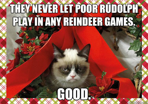 They never let poor Rudolph play in any reindeer games.  Good.  A Grumpy Cat Christmas