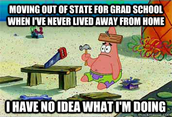 Moving out of state for grad school when I've never lived away from home I have no idea what I'm doing - Moving out of state for grad school when I've never lived away from home I have no idea what I'm doing  I have no idea what Im doing - Patrick Star
