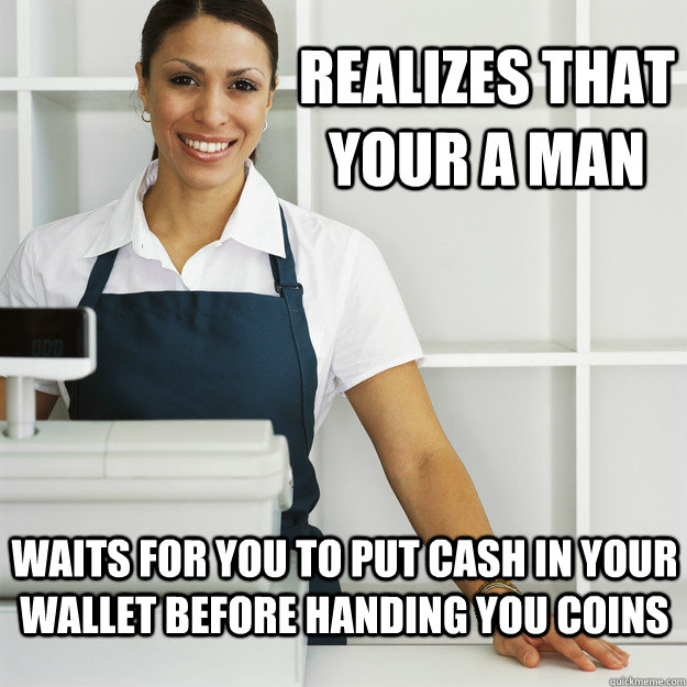 realizes that your a man waits for you to put cash in your wallet before handing you coins - realizes that your a man waits for you to put cash in your wallet before handing you coins  Misc