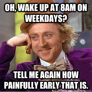 Oh, wake up at 8am on weekdays? tell me again how painfully early that is. - Oh, wake up at 8am on weekdays? tell me again how painfully early that is.  Creepy Wonka