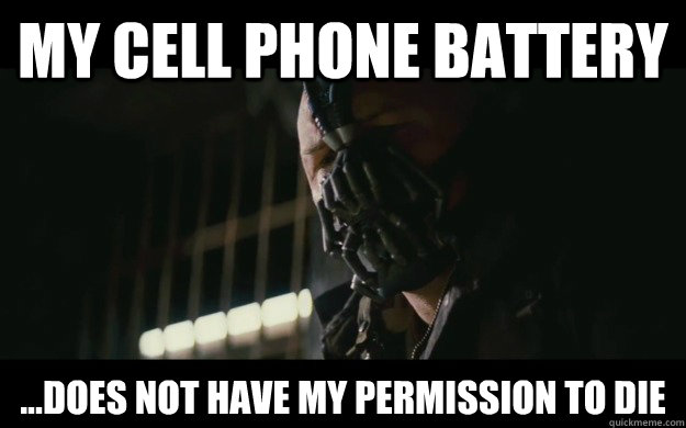 my cell phone battery ...does not have my permission to die - my cell phone battery ...does not have my permission to die  Badass Bane