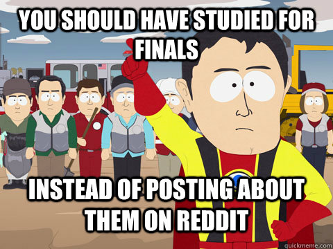 You should have studied for finals instead of posting about them on reddit - You should have studied for finals instead of posting about them on reddit  Captian Hindsight