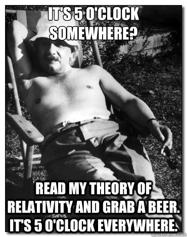 It's 5 o'clock somewhere? read my theory of relativity and grab a beer. It's 5 o'clock everywhere.
