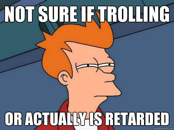 Not sure if trolling or actually is retarded - Not sure if trolling or actually is retarded  Futurama Fry