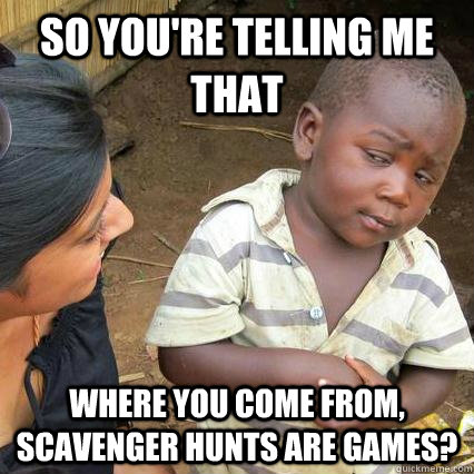 So you're telling me that Where you come from, scavenger hunts are games? - So you're telling me that Where you come from, scavenger hunts are games?  3rd world sceptical kid