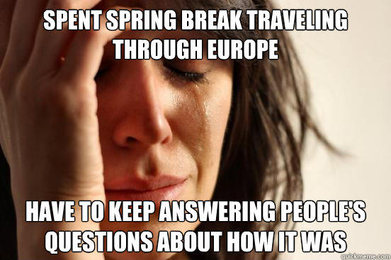 Spent spring break traveling through Europe have to keep answering people's questions about how it was - Spent spring break traveling through Europe have to keep answering people's questions about how it was  First World Problems