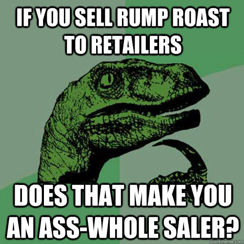 If you sell rump roast to retailers does that make you an ass-whole saler? - If you sell rump roast to retailers does that make you an ass-whole saler?  Philosoraptor