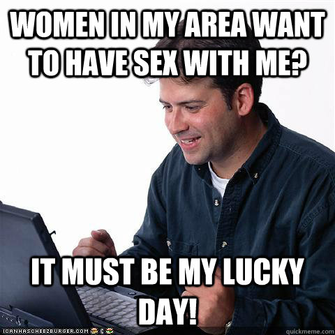 women in my area want to have sex with me? it must be my lucky day! - women in my area want to have sex with me? it must be my lucky day!  Net noob