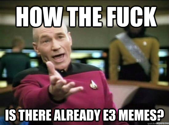 How the fuck is there already e3 memes? - How the fuck is there already e3 memes?  Annoyed Picard HD