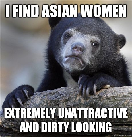 I find Asian women Extremely unattractive and dirty looking - I find Asian women Extremely unattractive and dirty looking  Confession Bear