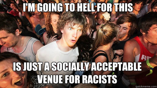 I'm going to hell for this is just a socially acceptable venue for racists - I'm going to hell for this is just a socially acceptable venue for racists  Sudden Clarity Clarence