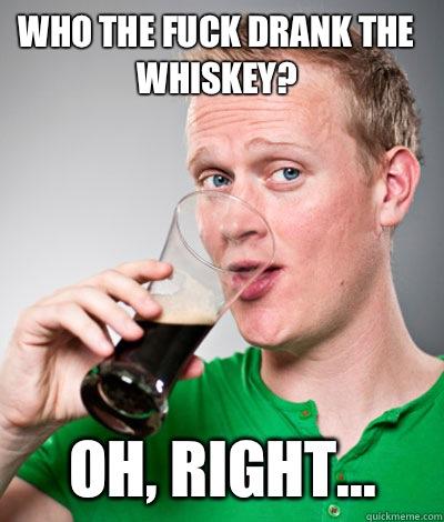 Who the fuck drank the whiskey? Oh, right...  Extremely Irish guy