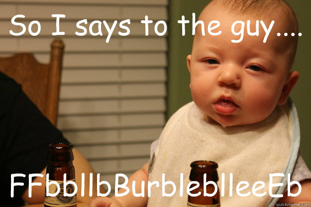 So I says to the guy.... FFbbllbBurbleblleeEb - So I says to the guy.... FFbbllbBurbleblleeEb  Incoherent Baby