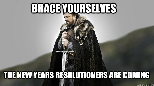 Brace yourselves the new years resolutioners are coming - Brace yourselves the new years resolutioners are coming  Ned stark winter is coming